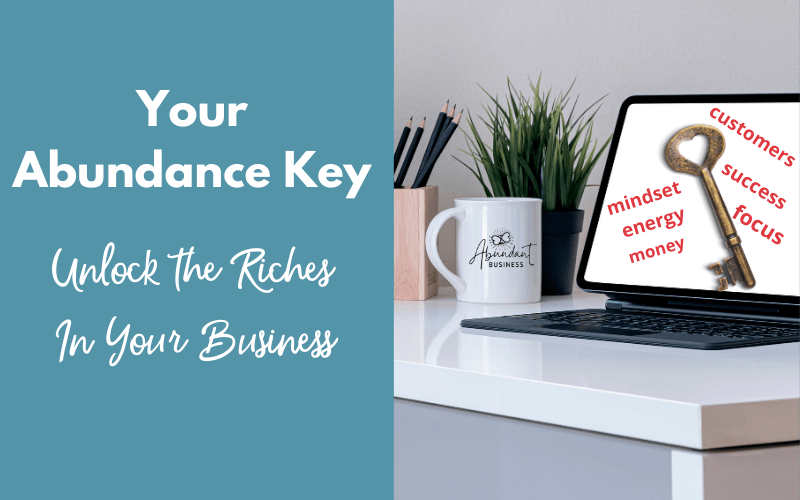 Your Abundance Key – Unlock the Riches in Your Business